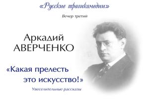 Литературные концерты изцикла «Русские трагикомедии». Вечер третий: Аркадий Аверченко «Какая прелесть это искусство!»